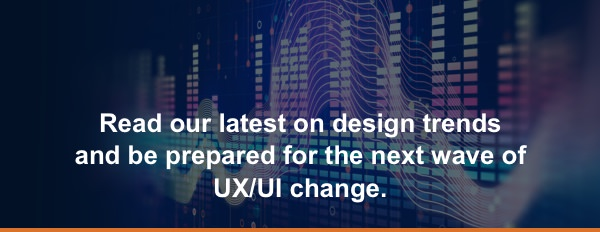 Read our latest on design trends and be prepared for the next wave of UX/UI change.