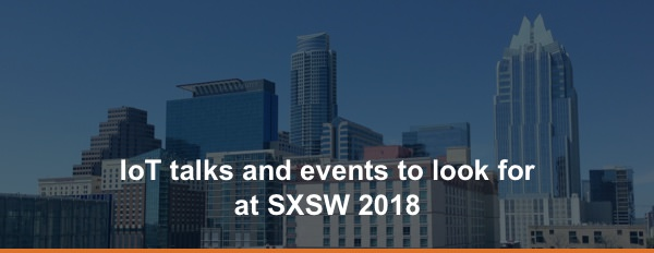 IoT talks and events to look for  at SXSW 2018